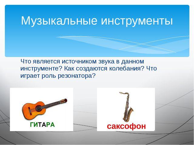 Что является источником звука в данном инструменте? Как создаются колебания?...
