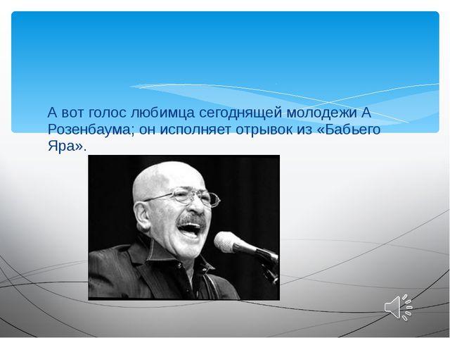 А вот голос любимца сегоднящей молодежи А Розенбаума; он исполняет отрывок из...