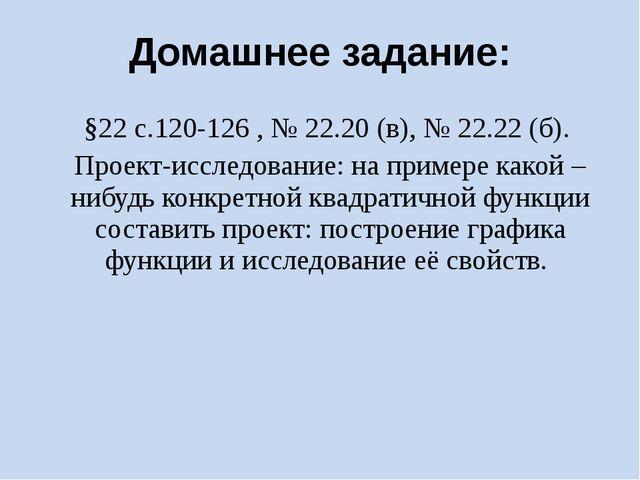 Домашнее задание: §22 с.120-126 , № 22.20 (в), № 22.22 (б). Проект-исследован...