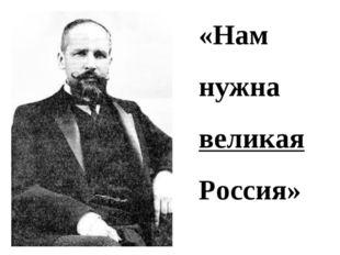 «Нам нужна великая Россия»