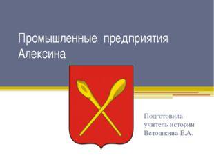 Промышленные предприятия Алексина Подготовила учитель истории Ветошкина Е.А.