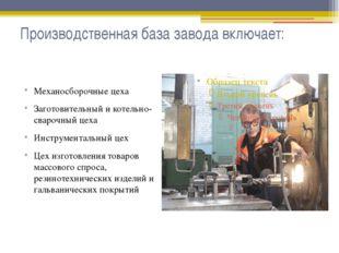 Производственная база завода включает: Механосборочные цеха Заготовительный и