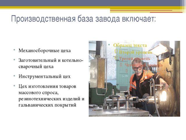 Производственная база завода включает: Механосборочные цеха Заготовительный и...