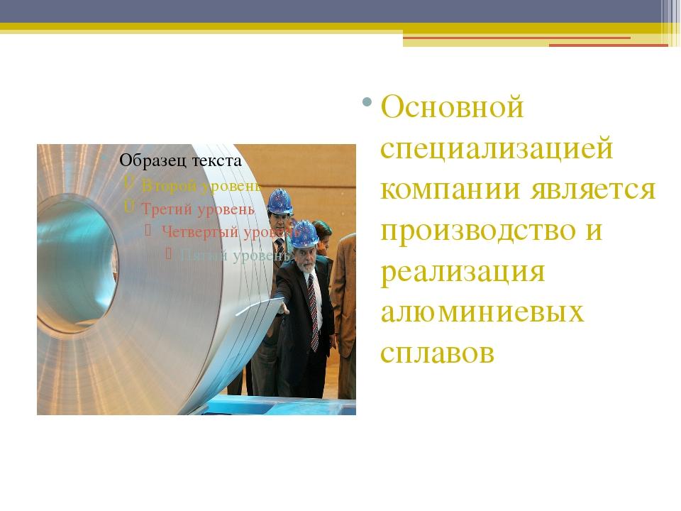 Основной специализацией компании является производство и реализация алюминие...