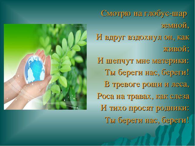 Смотрю на глобус-шар земной, И вдруг вздохнул он, как живой; И шепчут мне ма...