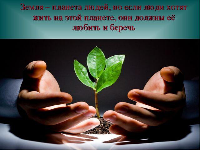 Земля – планета людей, но если люди хотят жить на этой планете, они должны е...