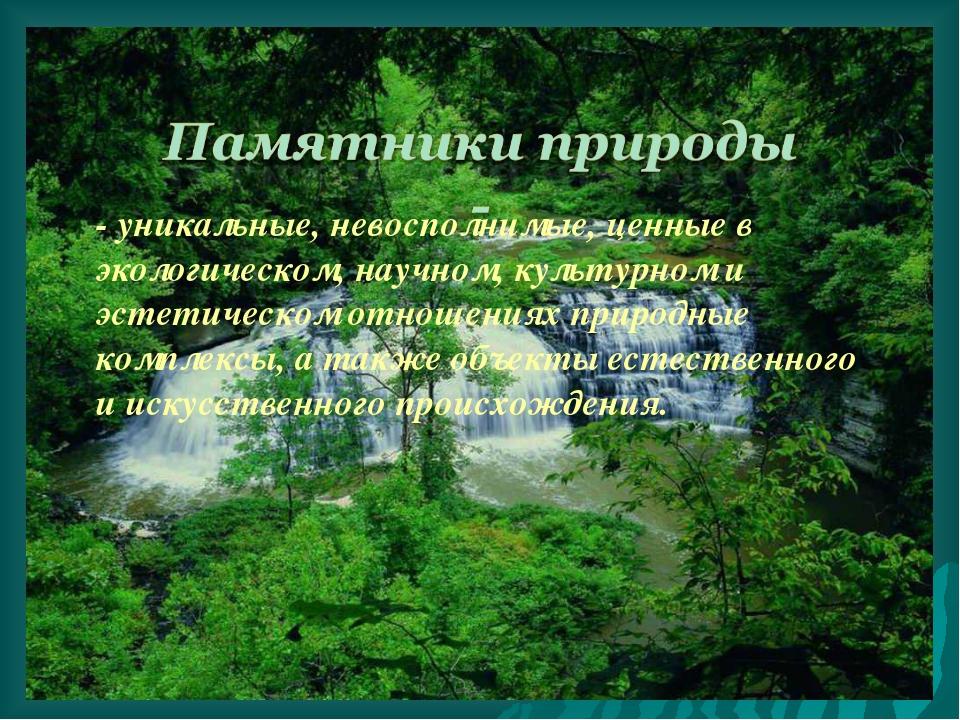 - уникальные, невосполнимые, ценные в экологическом, научном, культурном и эс...