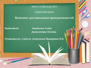 МБОУ «СОШ №22» НГО Творческий проект Комплект для школьных принадлежностей Вы
