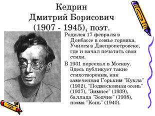 Кедрин Дмитрий Борисович (1907 - 1945), поэт. Родился 17 февраля в Донбассе в