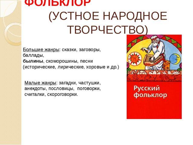 ФОЛЬКЛОР (УСТНОЕ НАРОДНОЕ ТВОРЧЕСТВО) Большие жанры: сказки, заговоры, баллад...