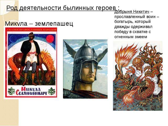 Род деятельности былинных героев : Микула – землепашец Вольга – князь Добрын...