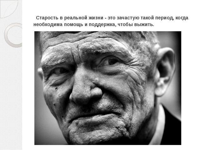 Старость в реальной жизни - это зачастую такой период, когда необходима помо...