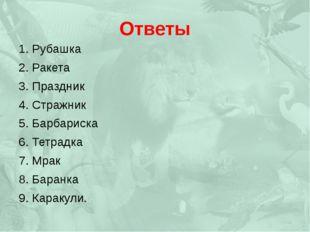 Ответы 1. Рубашка 2. Ракета 3. Праздник 4. Стражник 5. Барбариска 6. Тетрадка