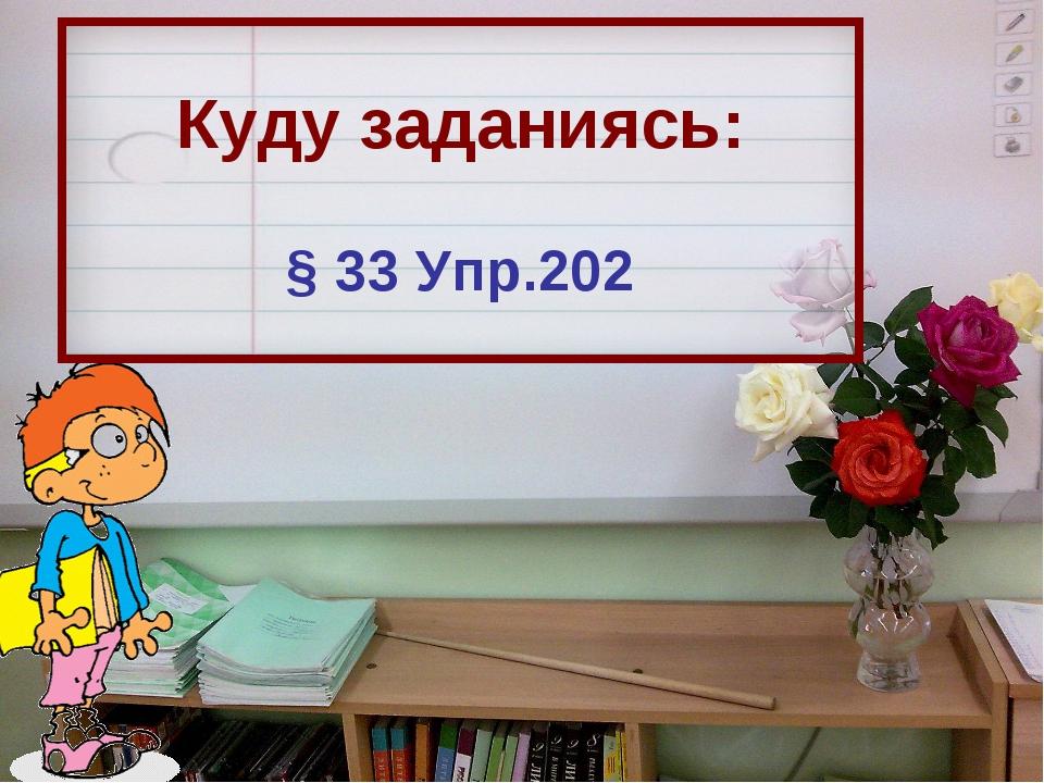 Куду заданиясь: § 33 Упр.202