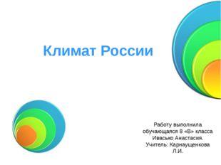 Климат России Работу выполнила обучающаяся 8 «В» класса Ивасько Анастасия. Уч