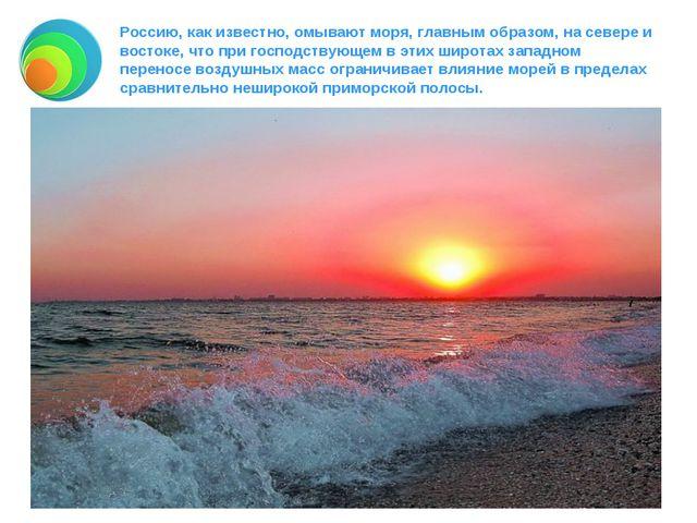 Россию, как известно, омывают моря, главным образом, на севере и востоке, что...