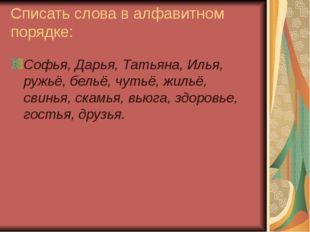 Списать слова в алфавитном порядке: Софья, Дарья, Татьяна, Илья, ружьё, бельё