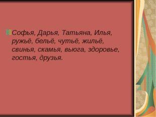 Софья, Дарья, Татьяна, Илья, ружьё, бельё, чутьё, жильё, свинья, скамья, вью