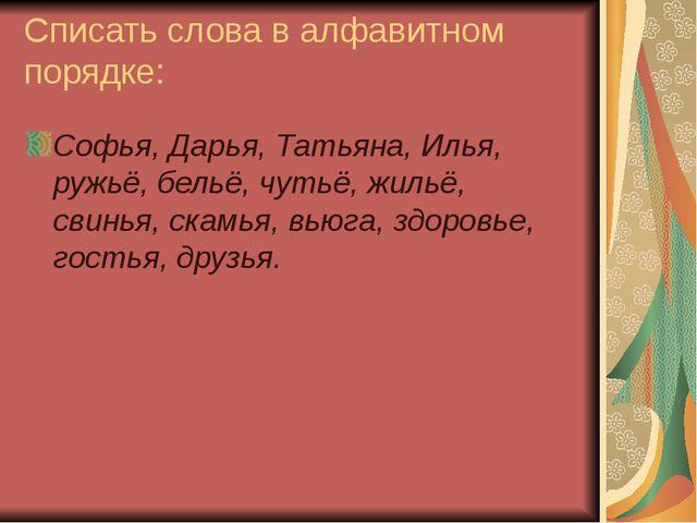 Списать слова в алфавитном порядке: Софья, Дарья, Татьяна, Илья, ружьё, бельё...