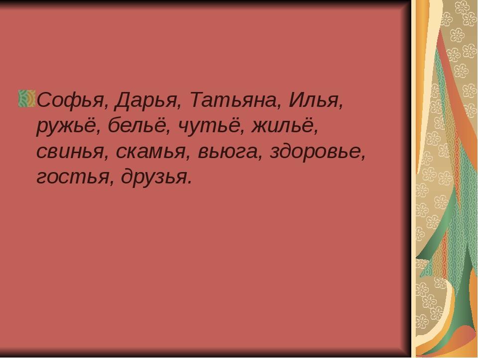 Софья, Дарья, Татьяна, Илья, ружьё, бельё, чутьё, жильё, свинья, скамья, вью...