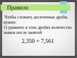 Чтобы сложить десятичные дроби, нужно: 1) уравнять в этих дробях количество