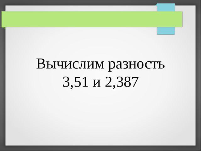 Вычислим разность 3,51 и 2,387