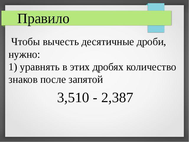 Чтобы вычесть десятичные дроби, нужно: 1) уравнять в этих дробях количество...