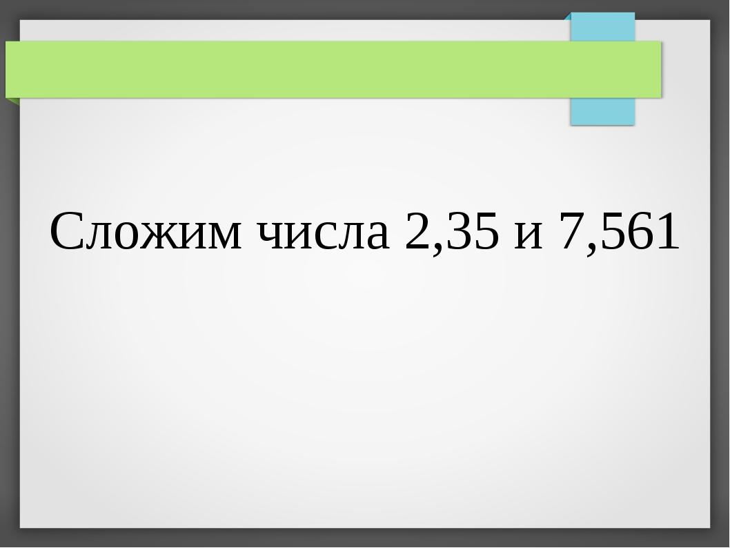 Сложим числа 2,35 и 7,561