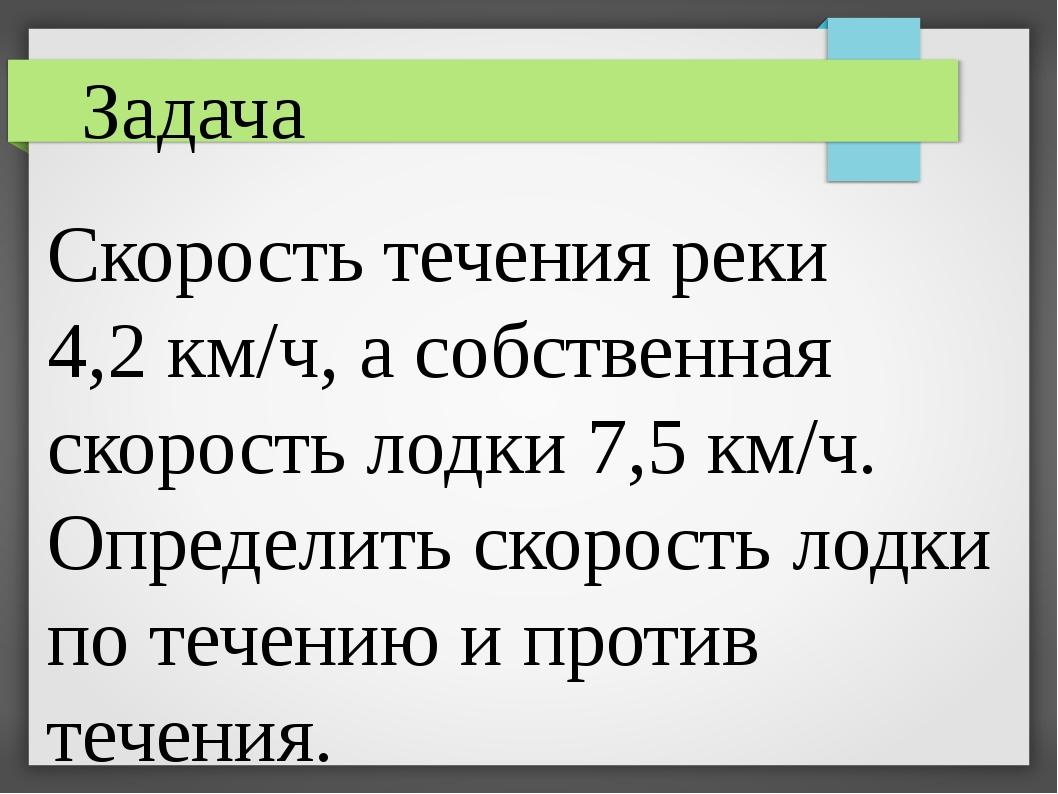 Задача Скорость течения реки 4,2 км/ч, а собственная скорость лодки 7,5 км/ч....