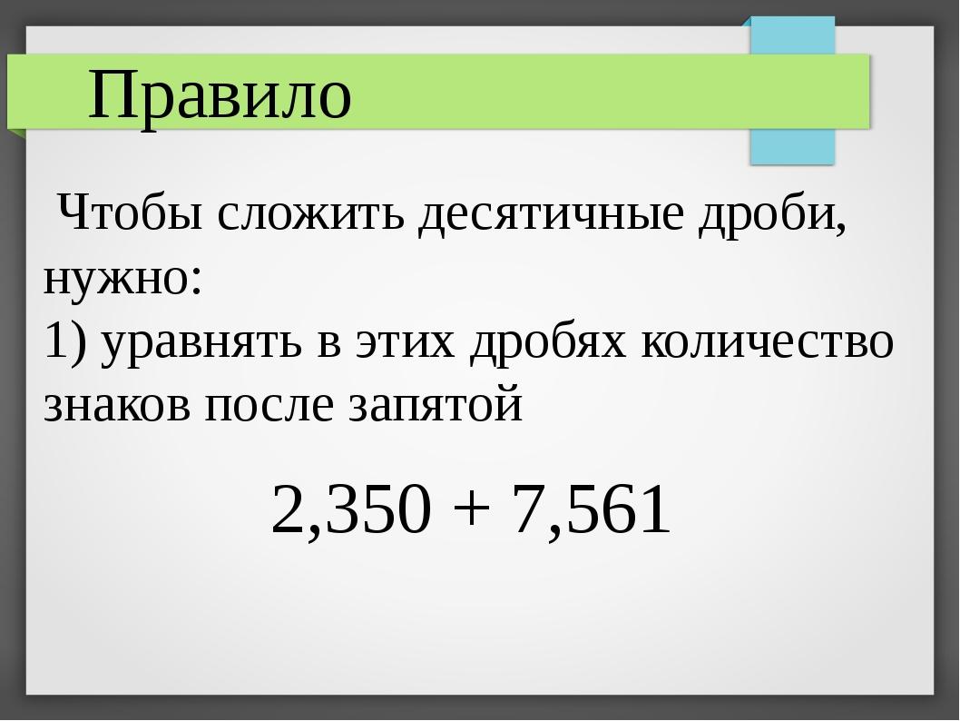 Чтобы сложить десятичные дроби, нужно: 1) уравнять в этих дробях количество...