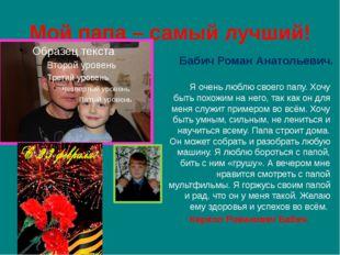 Мой папа – самый лучший! Бабич Роман Анатольевич. Я очень люблю своего папу.