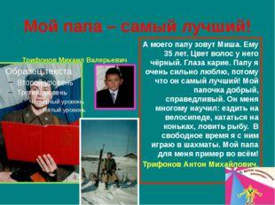 Мой папа – самый лучший! Трифонов Михаил Валерьевич А моего папу зовут Миша.