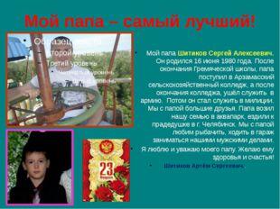 Мой папа – самый лучший! Мой папа Шитиков Сергей Алексеевич. Он родился 16 ию