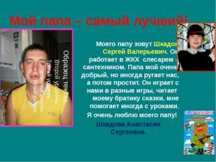 Мой папа – самый лучший! Моего папу зовут Шкадов Сергей Валерьевич. Он работа