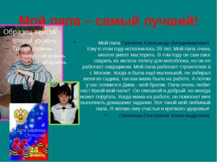 Мой папа – самый лучший! Мой папа Грязнов Александр Владимирович. Ему в этом