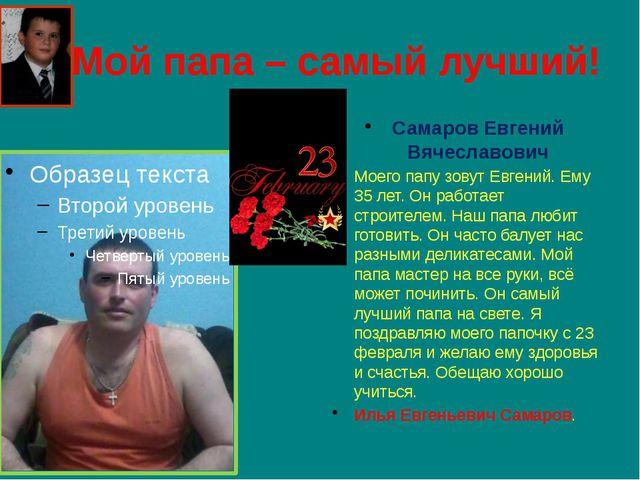 Мой папа – самый лучший! Самаров Евгений Вячеславович Моего папу зовут Евген...