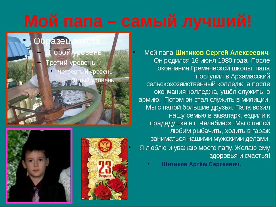 Мой папа – самый лучший! Мой папа Шитиков Сергей Алексеевич. Он родился 16 ию...