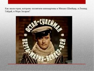 Как звали героя, которому посвятили кинокартины и Михаил Швейцер, и Леонид Га