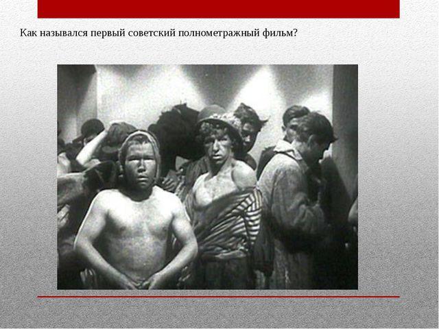 Как назывался первый советский полнометражный фильм?