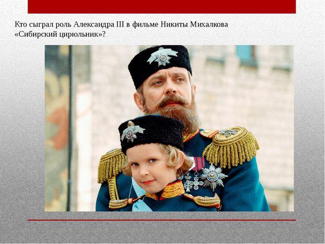 Кто сыграл роль Александра III в фильме Никиты Михалкова «Сибирский цирюльник»?