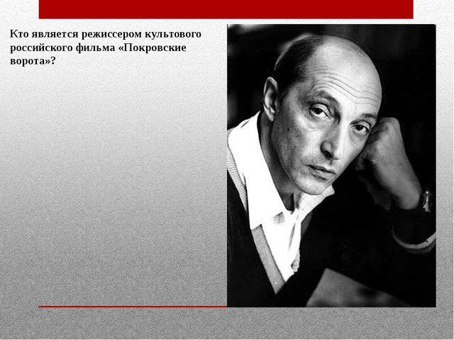 Кто является режиссером культового российского фильма «Покровские ворота»?