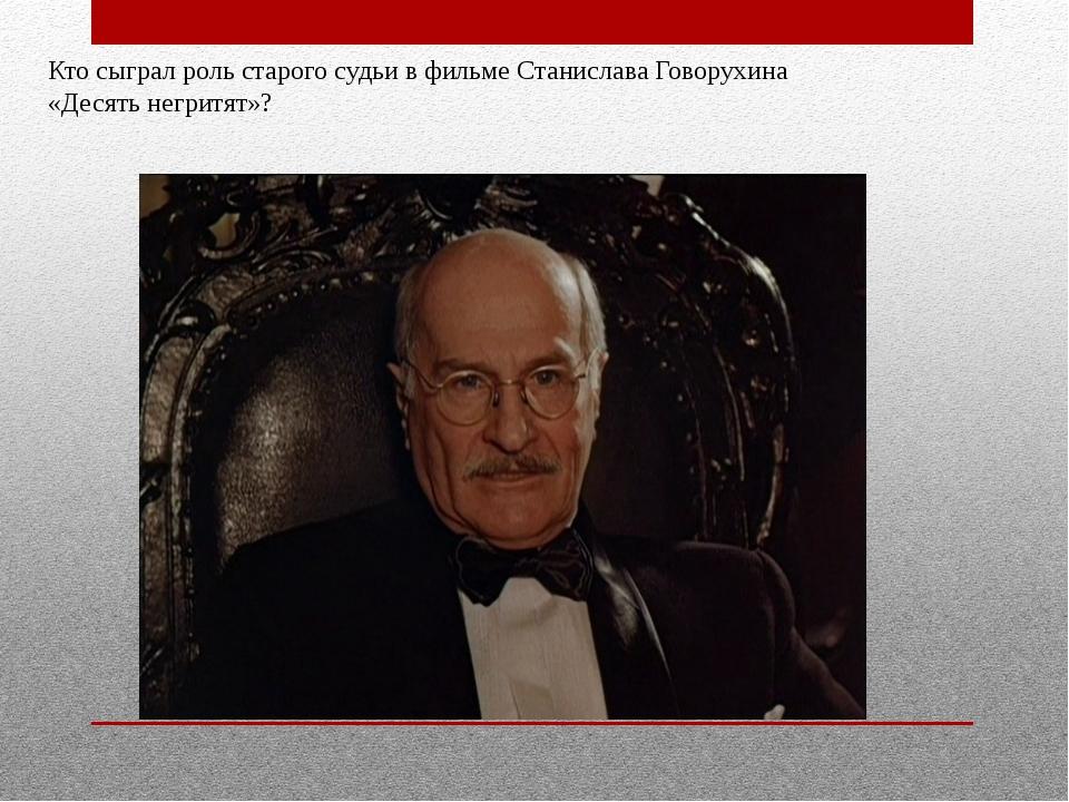 Кто сыграл роль старого судьи в фильме Станислава Говорухина «Десять негритят»?