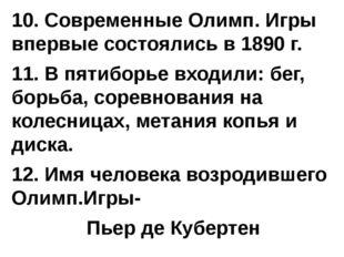 10. Современные Олимп. Игры впервые состоялись в 1890 г. 11. В пятиборье вход