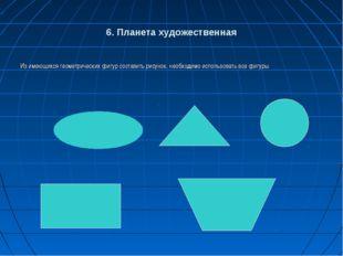 6. Планета художественная Из имеющихся геометрических фигур составить рисунок