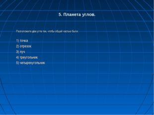 5. Планета углов. Расположите два угла так, чтобы общей частью были: 1) точка