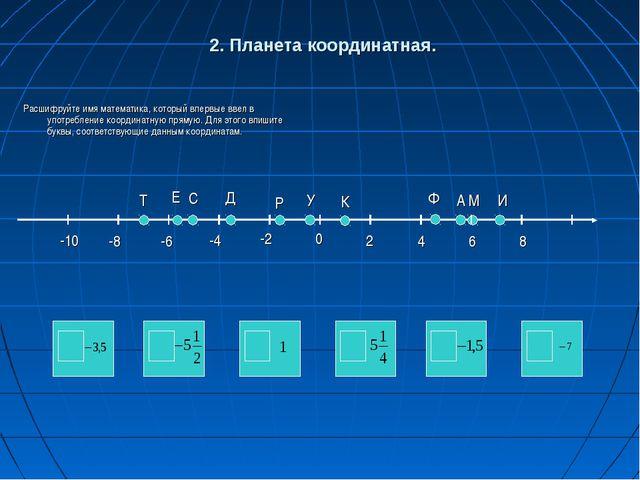 2. Планета координатная. Расшифруйте имя математика, который впервые ввел в у...