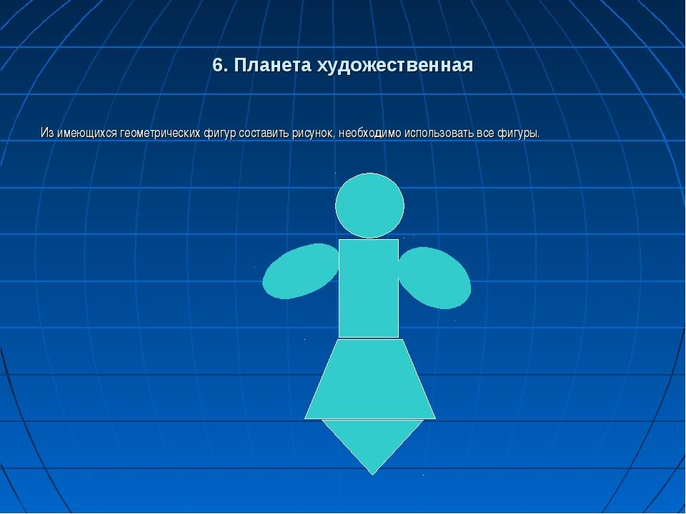6. Планета художественная Из имеющихся геометрических фигур составить рисунок...