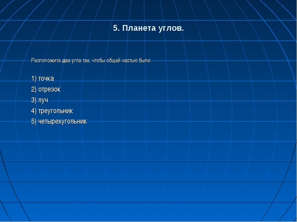 5. Планета углов. Расположите два угла так, чтобы общей частью были: 1) точка...