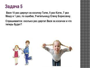 Задача 5 Вася 10 раз дернул за косичку Галю, 5 раз Катю, 7 раз Машу и 1 раз,