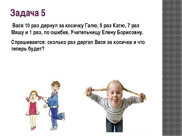 Задача 5 Вася 10 раз дернул за косичку Галю, 5 раз Катю, 7 раз Машу и 1 раз,...